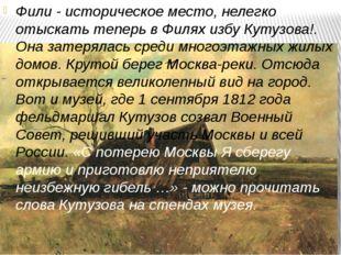 Фили - историческое место, нелегко отыскать теперь в Филях избу Кутузова!. Он