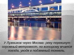 У Лужников через Москва- реку перекинут огромный метромост, по которому мчатс