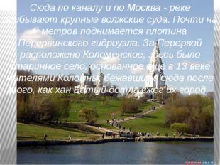 Сюда по каналу и по Москва - реке прибывают крупные волжские суда. Почти на 7