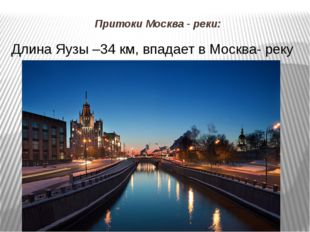 Притоки Москва - реки: Длина Яузы –34 км, впадает в Москва- реку возле Устьин