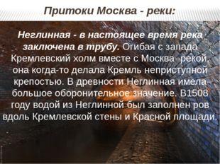Притоки Москва - реки: Неглинная - в настоящее время река заключена в трубу.