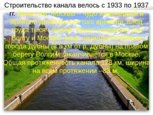 Строительство канала велось с 1933 по 1937 гг. Канал им. Москвы – чудо инжене