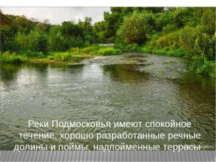 Реки Подмосковья имеют спокойное течение, хорошо разработанные речные долины