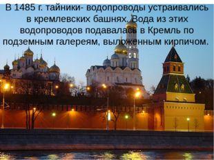 В 1485 г. тайники- водопроводы устраивались в кремлевских башнях. Вода из эти
