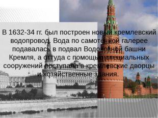В 1632-34 гг. был построен новый кремлевский водопровод. Вода по самотёчной г