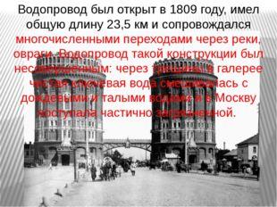 Водопровод был открыт в 1809 году, имел общую длину 23,5 км и сопровождался м