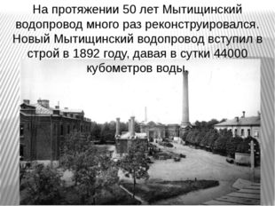 На протяжении 50 лет Мытищинский водопровод много раз реконструировался. Новы