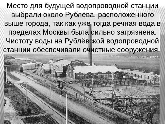 Место для будущей водопроводной станции выбрали около Рублёва, расположенного...