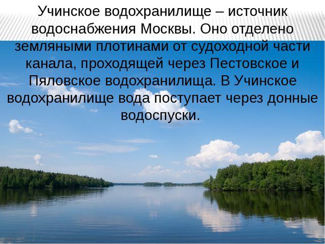 Учинское водохранилище – источник водоснабжения Москвы. Оно отделено земляным...