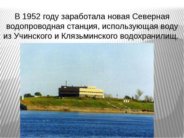 В 1952 году заработала новая Северная водопроводная станция, использующая вод...