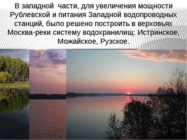 В западной части, для увеличения мощности Рублевской и питания Западной водоп...