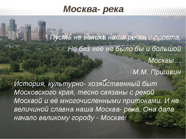 Москва- река Пусть не велика наша речка и проста, Но без неё не было бы и бол...