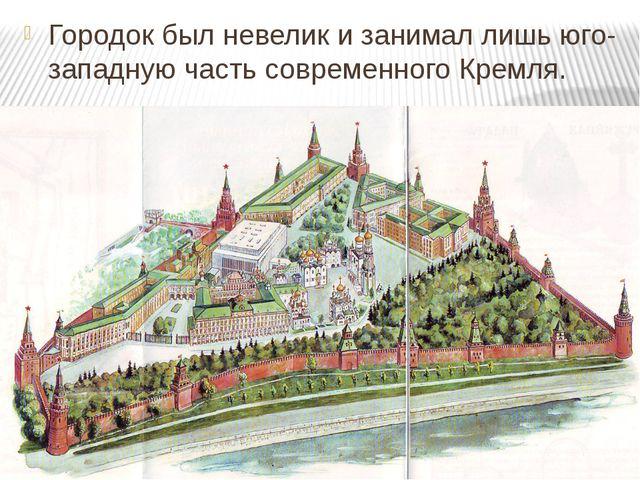 Городок был невелик и занимал лишь юго-западную часть современного Кремля.