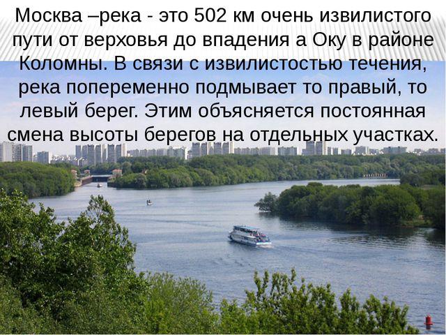 Москва –река - это 502 км очень извилистого пути от верховья до впадения а Ок...
