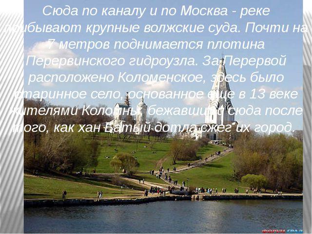 Сюда по каналу и по Москва - реке прибывают крупные волжские суда. Почти на 7...