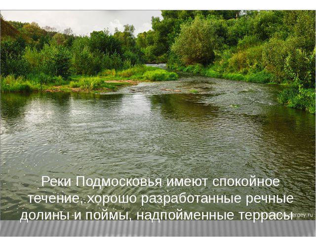 Реки Подмосковья имеют спокойное течение, хорошо разработанные речные долины...