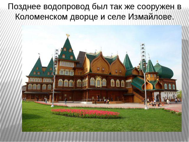 Позднее водопровод был так же сооружен в Коломенском дворце и селе Измайлове.