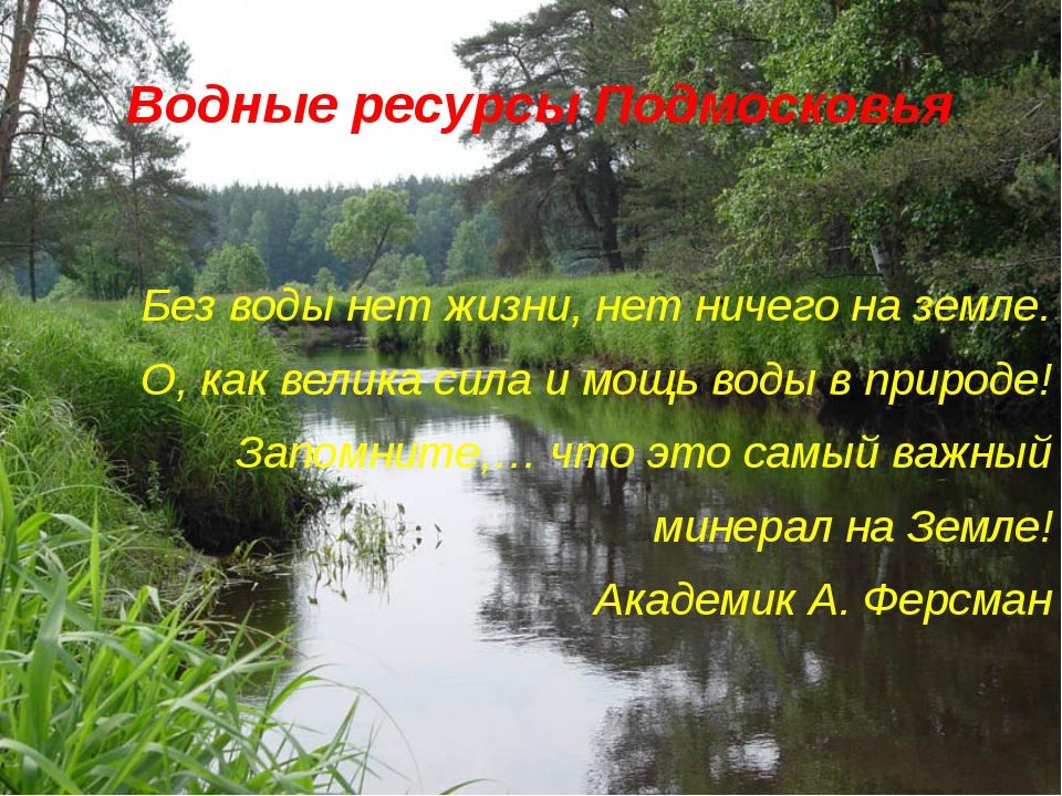 Водные ресурсы Подмосковья Без воды нет жизни, нет ничего на земле. О, как ве...