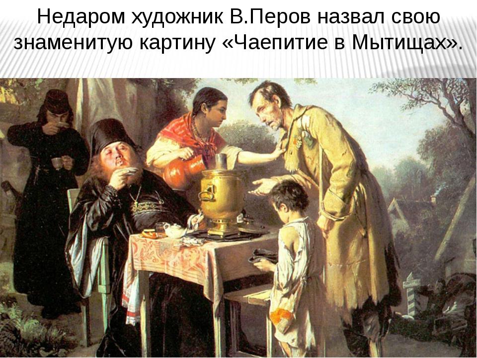 Недаром художник В.Перов назвал свою знаменитую картину «Чаепитие в Мытищах».