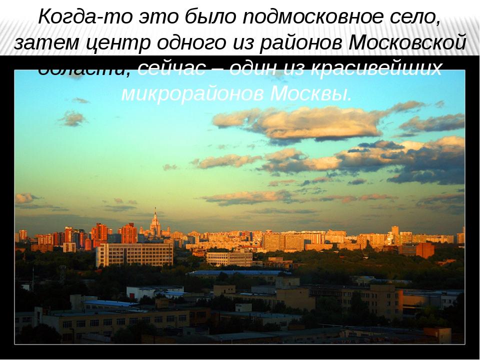 Когда-то это было подмосковное село, затем центр одного из районов Московской...