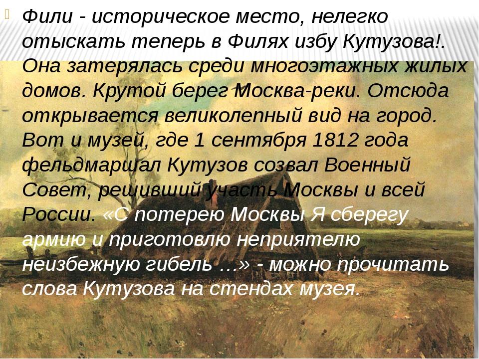 Фили - историческое место, нелегко отыскать теперь в Филях избу Кутузова!. Он...