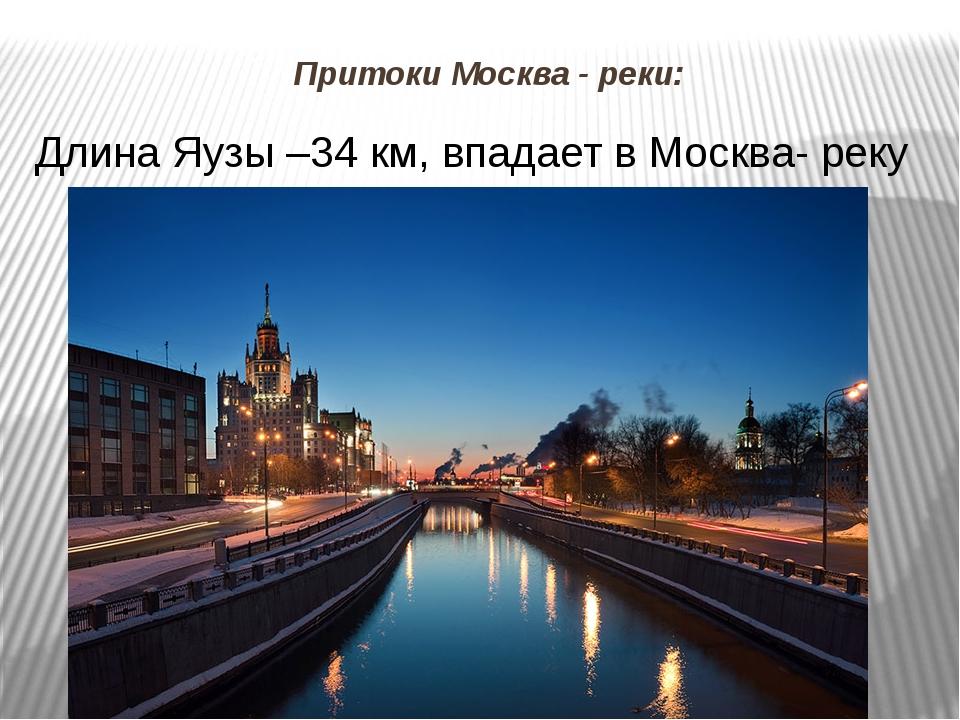 Притоки Москва - реки: Длина Яузы –34 км, впадает в Москва- реку возле Устьин...
