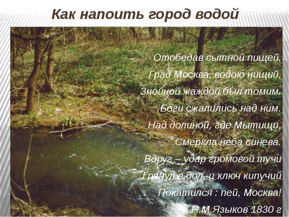 Как напоить город водой Отобедав сытной пищей, Град Москва, водою нищий, Зной...