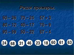 Реши примеры. 60 – 36 70 – 24 57 + 3 80 – 12 40 – 17 70 – 9 90 – 59 50 – 32 6