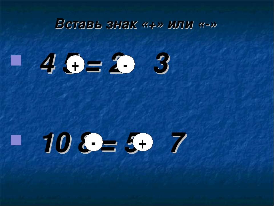 Вставь знак «+» или «-» 4 ٭ 3 ٭ 2 = 5 10 ٭ 7 ٭ 5 = 8 + + - -