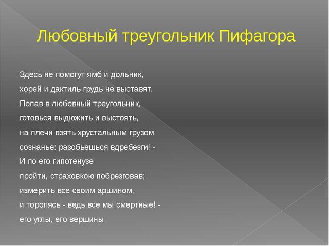 Любовный треугольник Пифагора Здесь не помогут ямб и дольник, хорей и дактиль...