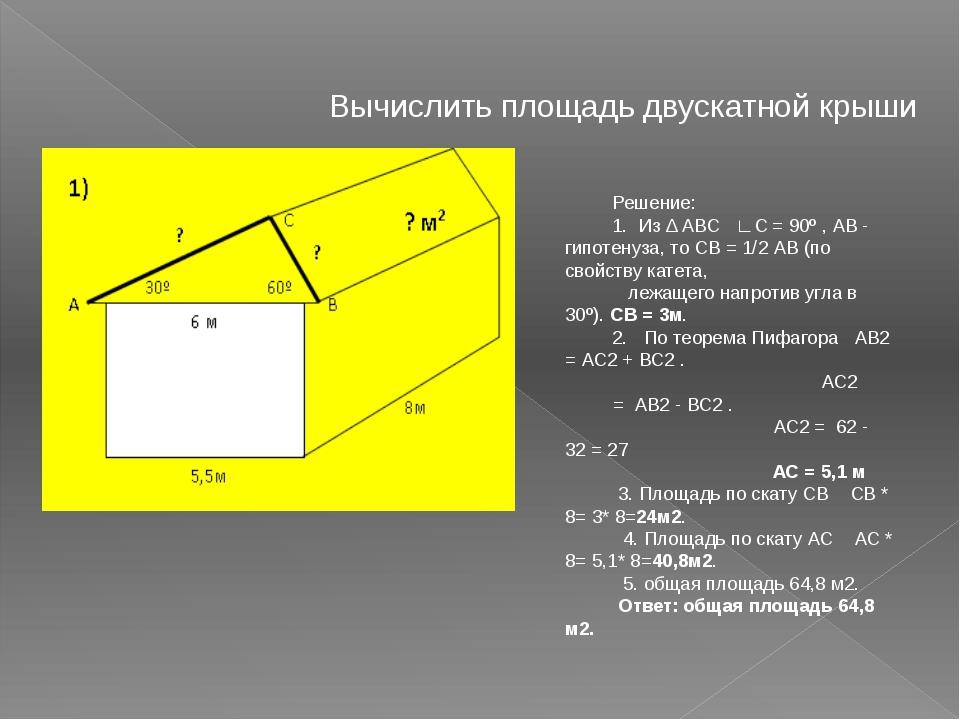 Вычислить площадь двускатной крыши Решение: 1. Из Δ АВС ∟С = 90º , АВ - гипот...