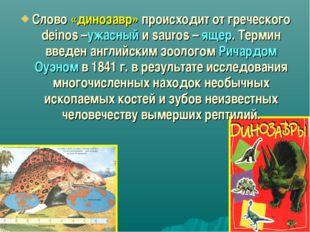 Слово «динозавр» происходит от греческого deinos –ужасный и sauros – ящер. Те