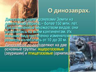 О динозаврах. Динозавры стали хозяевами Земли на длительный период – более 15