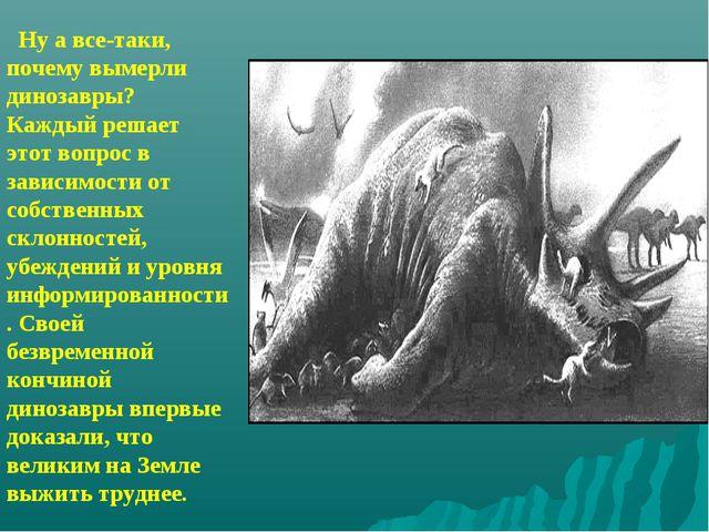 Ну а все-таки, почему вымерли динозавры? Каждый решает этот вопрос в зависим...