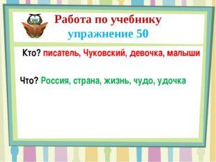 Работа по учебнику упражнение 50 Кто? писатель, Чуковский, девочка, малыши Чт
