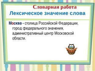 Словарная работа Лексическое значение слова Москва - столица Российской Феде