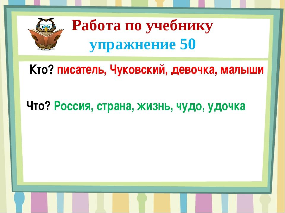 Работа по учебнику упражнение 50 Кто? писатель, Чуковский, девочка, малыши Чт...