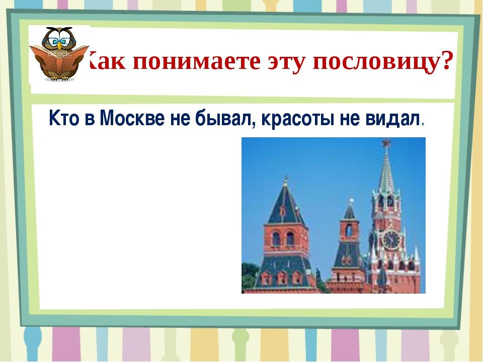 Как понимаете эту пословицу? Кто в Москве не бывал, красоты не видал.