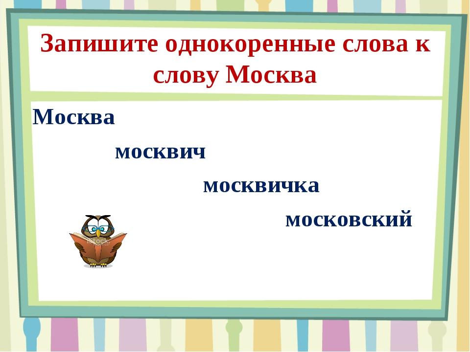 Запишите однокоренные слова к слову Москва Москва москвич москвичка московский