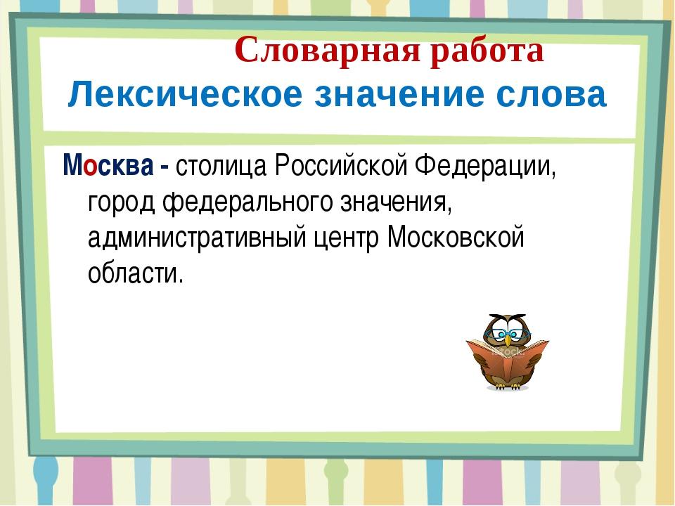 Словарная работа Лексическое значение слова Москва - столица Российской Феде...