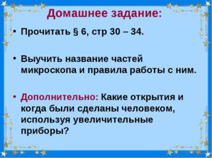 Домашнее задание: Прочитать § 6, стр 30 – 34. Выучить название частей микроск