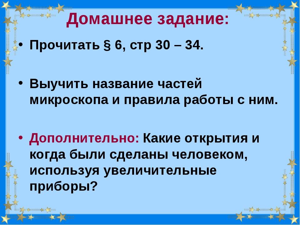 Домашнее задание: Прочитать § 6, стр 30 – 34. Выучить название частей микроск...