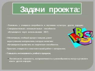 Задачи проекта: - Развивать у учащихся потребность к изучению культуры других