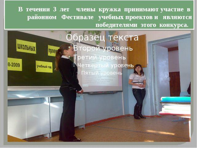 В течении 3 лет члены кружка принимают участие в районном Фестивале учебных п...