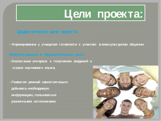 Цели проекта: Дидактические цели проекта: - Формирование у учащихся готовност...