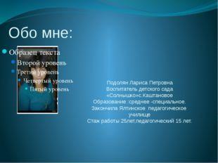 Обо мне: Подолян Лариса Петровна Воспитатель детского сада «Солнышко»с.Каштан