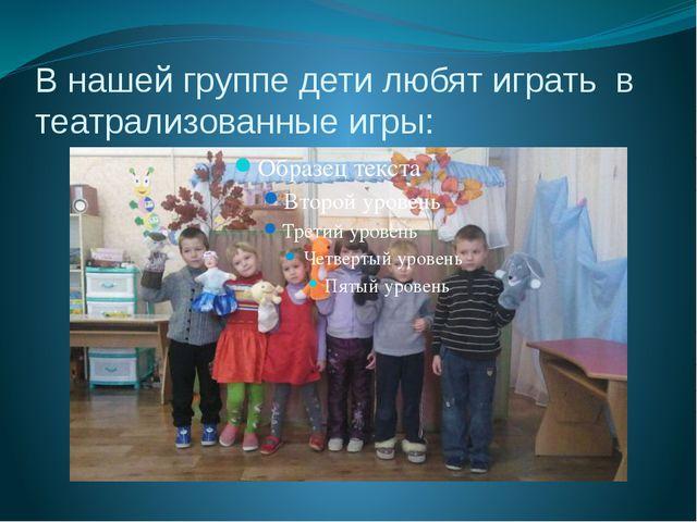 В нашей группе дети любят играть в театрализованные игры: