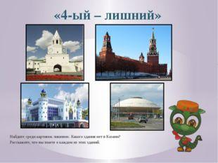 «4-ый – лишний» Найдите среди картинок лишнюю. Какого здания нет в Казани? Ра