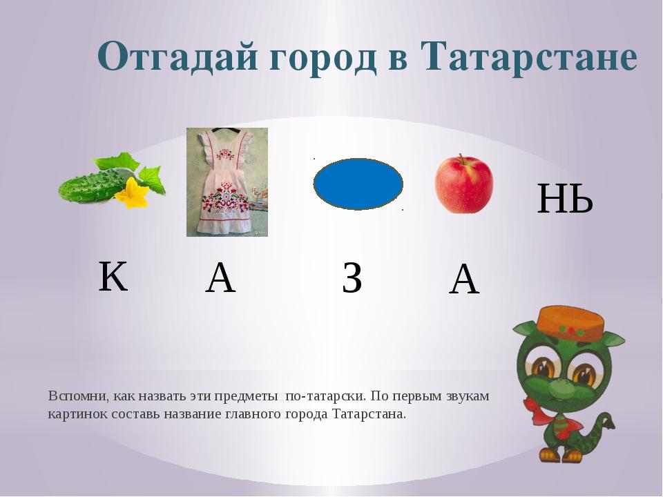 Отгадай город в Татарстане Вспомни, как назвать эти предметы по-татарски. По...