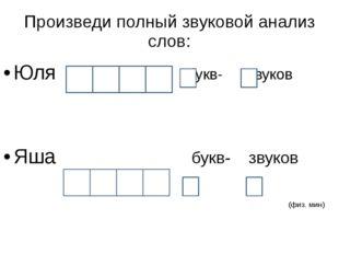Произведи полный звуковой анализ слов: Юля - букв- звуков Яша букв- звуков (ф